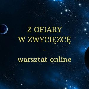Z OFIARY W ZWYCIĘZCĘ! – warsztat online