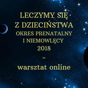 LECZYMY SIĘ Z DZIECIŃSTWA OKRES PRENATALNY I NIEMOWLĘCY 2018 – warsztat online